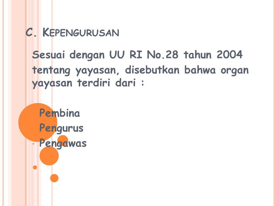 C. K EPENGURUSAN Sesuai dengan UU RI No.28 tahun 2004 tentang yayasan, disebutkan bahwa organ yayasan terdiri dari : Pembina Pengurus Pengawas