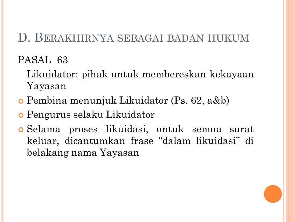 D. B ERAKHIRNYA SEBAGAI BADAN HUKUM PASAL 63 Likuidator: pihak untuk membereskan kekayaan Yayasan Pembina menunjuk Likuidator (Ps. 62, a&b) Pengurus s