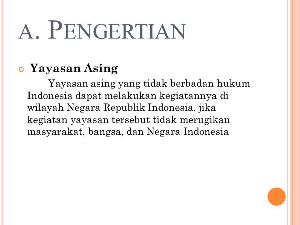 A. P ENGERTIAN Yayasan Asing Yayasan asing yang tidak berbadan hukum Indonesia dapat melakukan kegiatannya di wilayah Negara Republik Indonesia, jika