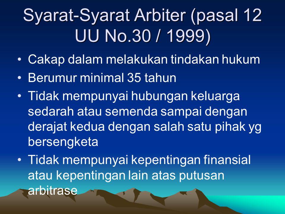 Syarat-Syarat Arbiter (pasal 12 UU No.30 / 1999) Cakap dalam melakukan tindakan hukum Berumur minimal 35 tahun Tidak mempunyai hubungan keluarga sedar