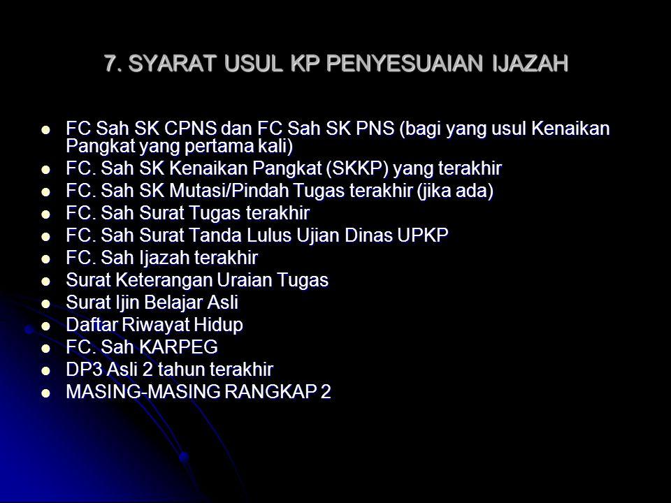 7. SYARAT USUL KP PENYESUAIAN IJAZAH FC Sah SK CPNS dan FC Sah SK PNS (bagi yang usul Kenaikan Pangkat yang pertama kali) FC Sah SK CPNS dan FC Sah SK