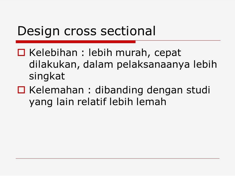 Design cross sectional  Kelebihan : lebih murah, cepat dilakukan, dalam pelaksanaanya lebih singkat  Kelemahan : dibanding dengan studi yang lain relatif lebih lemah