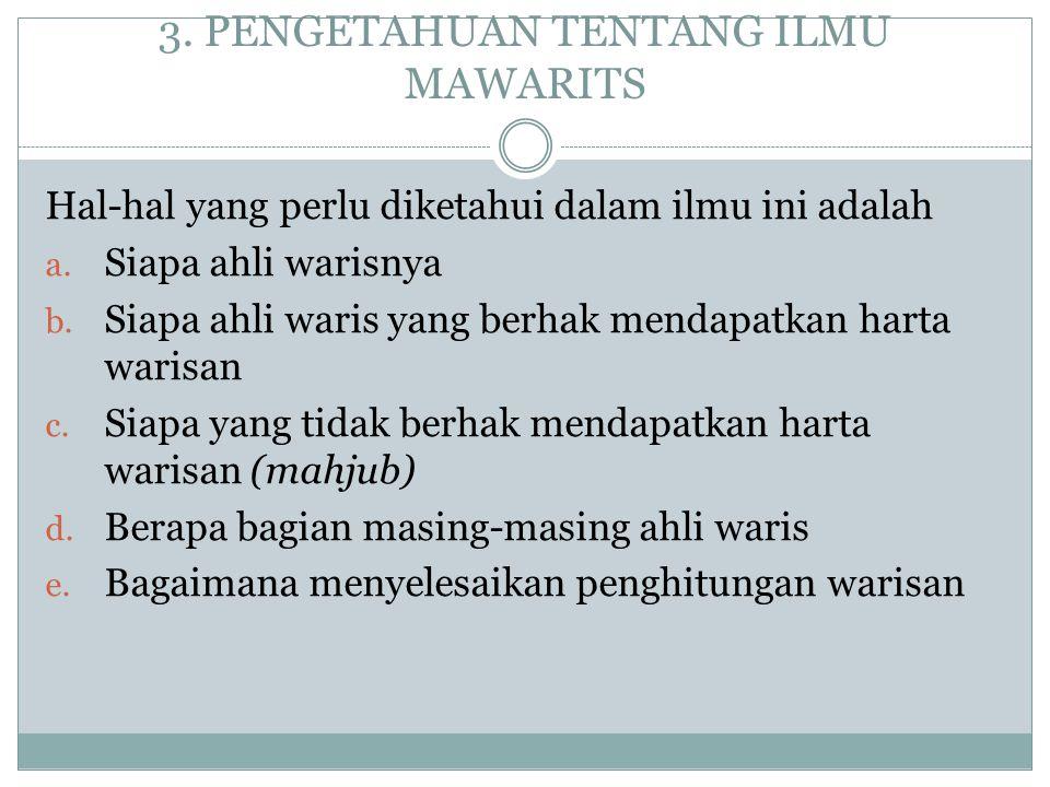 3.PENGETAHUAN TENTANG ILMU MAWARITS Hal-hal yang perlu diketahui dalam ilmu ini adalah a.