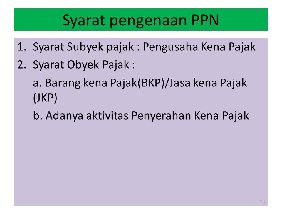 Syarat pengenaan PPN 1.Syarat Subyek pajak : Pengusaha Kena Pajak 2.Syarat Obyek Pajak : a. Barang kena Pajak(BKP)/Jasa kena Pajak (JKP) b. Adanya akt
