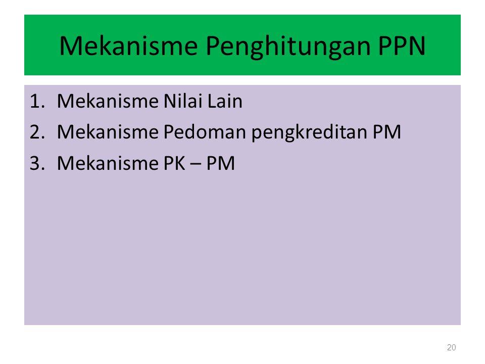 Mekanisme Penghitungan PPN 1.Mekanisme Nilai Lain 2.Mekanisme Pedoman pengkreditan PM 3.Mekanisme PK – PM 20