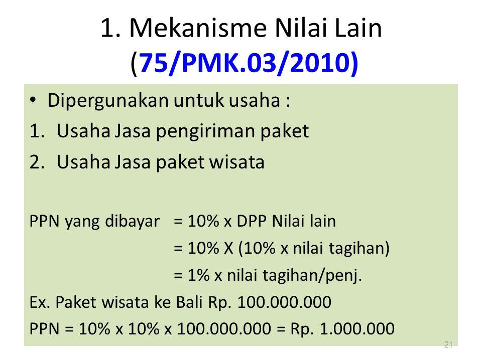 1. Mekanisme Nilai Lain (75/PMK.03/2010) Dipergunakan untuk usaha : 1.Usaha Jasa pengiriman paket 2.Usaha Jasa paket wisata PPN yang dibayar = 10% x D