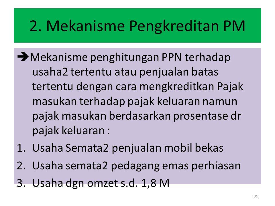 2. Mekanisme Pengkreditan PM  Mekanisme penghitungan PPN terhadap usaha2 tertentu atau penjualan batas tertentu dengan cara mengkreditkan Pajak masuk