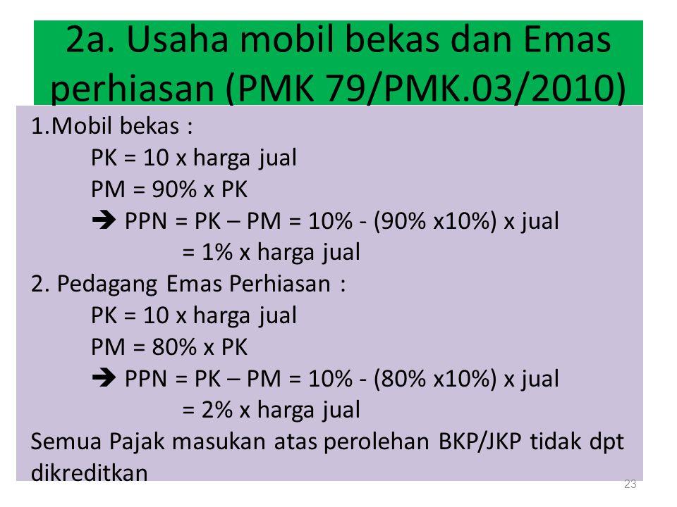 2a. Usaha mobil bekas dan Emas perhiasan (PMK 79/PMK.03/2010) 1.Mobil bekas : PK = 10 x harga jual PM = 90% x PK  PPN = PK – PM = 10% - (90% x10%) x