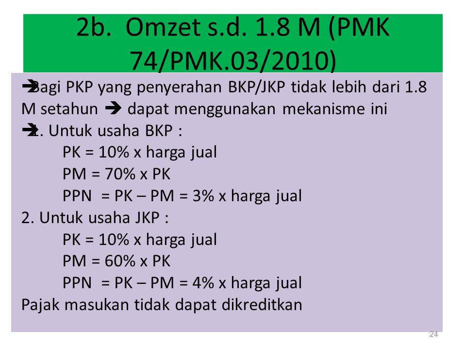 2b. Omzet s.d. 1.8 M (PMK 74/PMK.03/2010)  Bagi PKP yang penyerahan BKP/JKP tidak lebih dari 1.8 M setahun  dapat menggunakan mekanisme ini  1. Unt