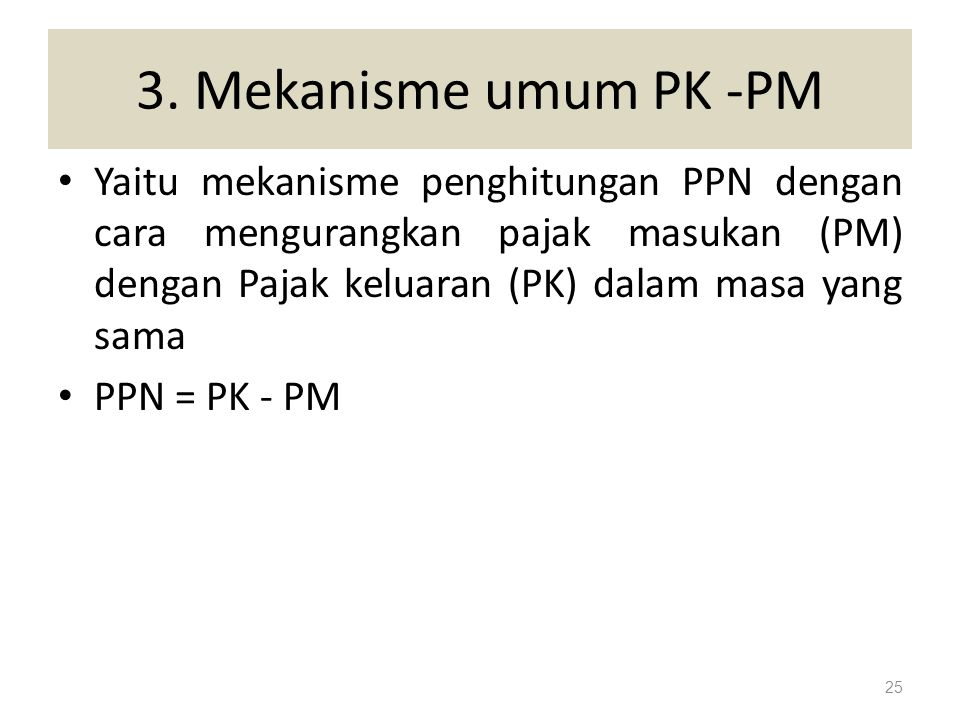 3. Mekanisme umum PK -PM Yaitu mekanisme penghitungan PPN dengan cara mengurangkan pajak masukan (PM) dengan Pajak keluaran (PK) dalam masa yang sama