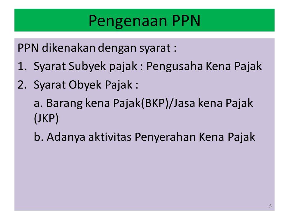 Pengenaan PPN PPN dikenakan dengan syarat : 1.Syarat Subyek pajak : Pengusaha Kena Pajak 2.Syarat Obyek Pajak : a. Barang kena Pajak(BKP)/Jasa kena Pa