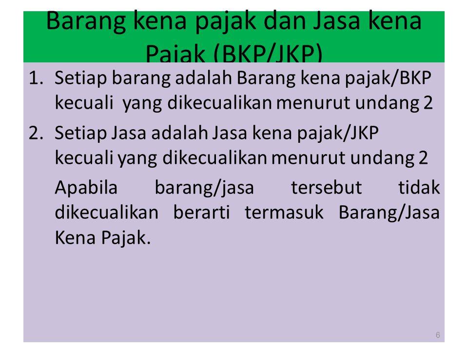 Barang kena pajak dan Jasa kena Pajak (BKP/JKP) 1.Setiap barang adalah Barang kena pajak/BKP kecuali yang dikecualikan menurut undang 2 2.Setiap Jasa