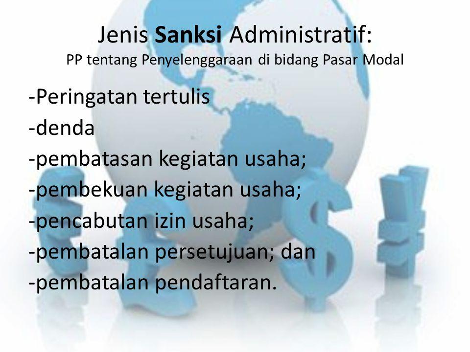 Jenis Sanksi Administratif: PP tentang Penyelenggaraan di bidang Pasar Modal -Peringatan tertulis -denda -pembatasan kegiatan usaha; -pembekuan kegiat