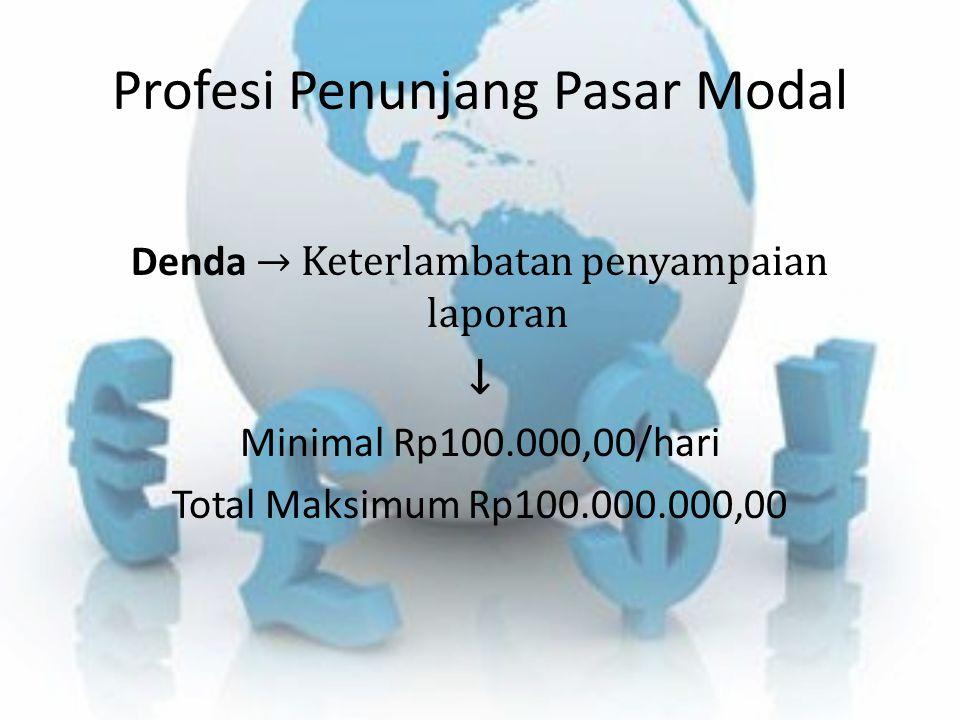Profesi Penunjang Pasar Modal Denda → Keterlambatan penyampaian laporan ↓ Minimal Rp100.000,00/hari Total Maksimum Rp100.000.000,00
