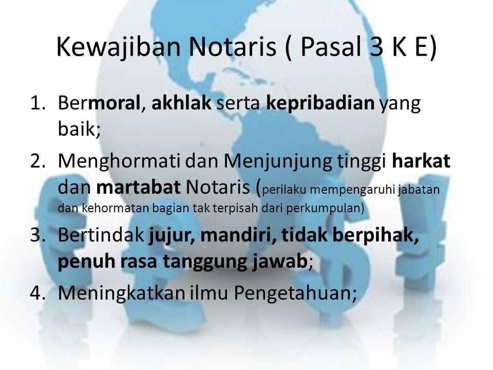 Kewajiban Notaris ( Pasal 3 K E) 1.Bermoral, akhlak serta kepribadian yang baik; 2.Menghormati dan Menjunjung tinggi harkat dan martabat Notaris ( per
