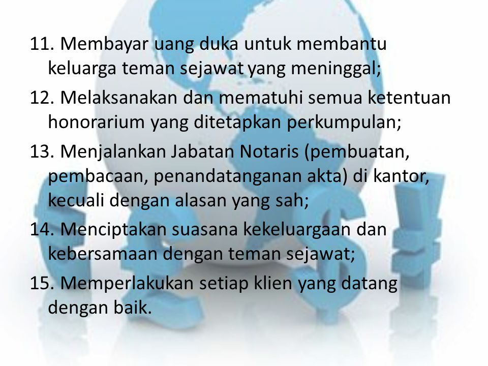11. Membayar uang duka untuk membantu keluarga teman sejawat yang meninggal; 12. Melaksanakan dan mematuhi semua ketentuan honorarium yang ditetapkan