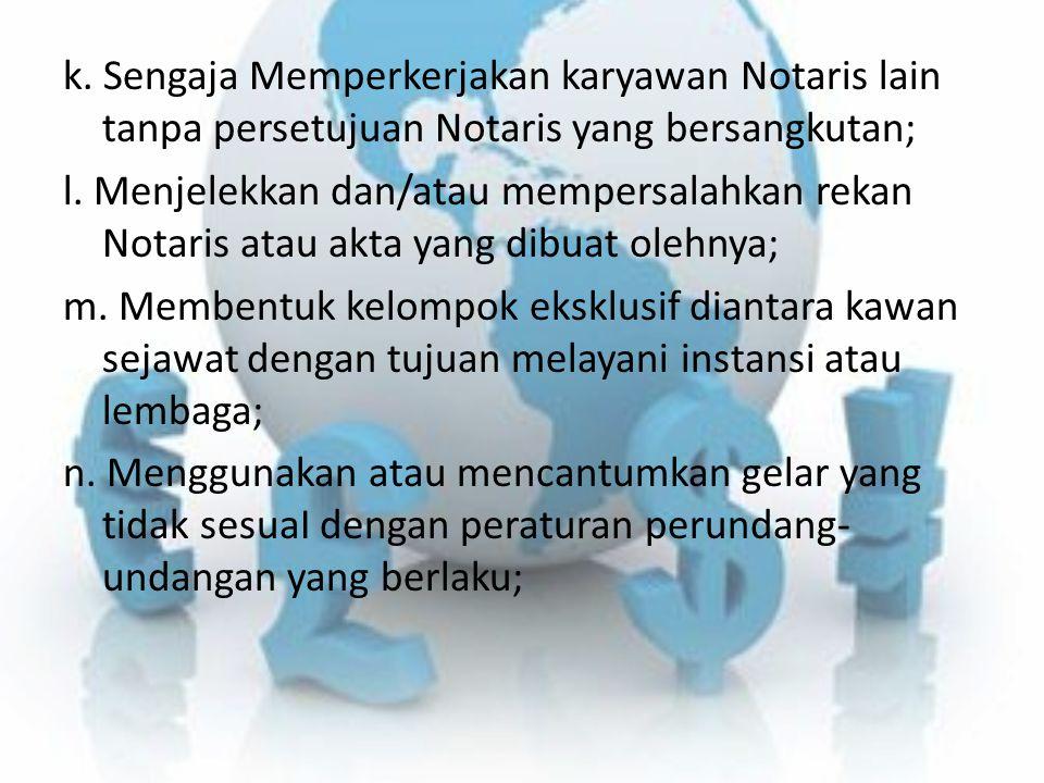 k. Sengaja Memperkerjakan karyawan Notaris lain tanpa persetujuan Notaris yang bersangkutan; l. Menjelekkan dan/atau mempersalahkan rekan Notaris atau
