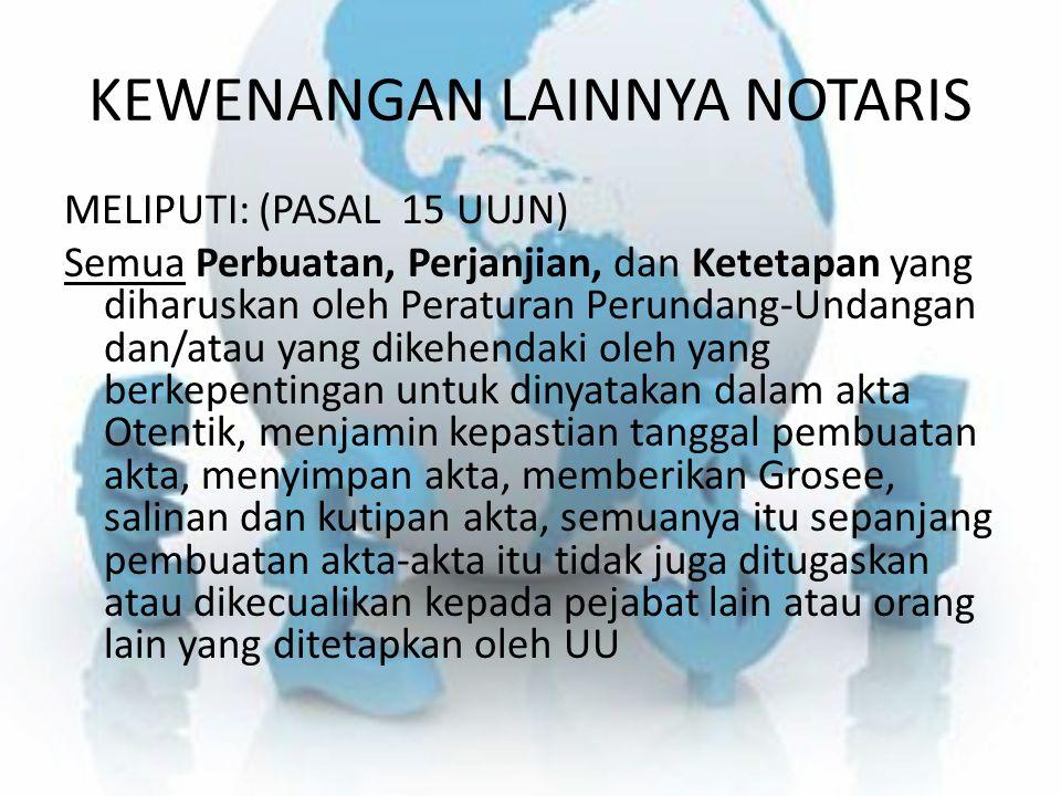 KEWENANGAN LAINNYA NOTARIS MELIPUTI: (PASAL 15 UUJN) Semua Perbuatan, Perjanjian, dan Ketetapan yang diharuskan oleh Peraturan Perundang-Undangan dan/