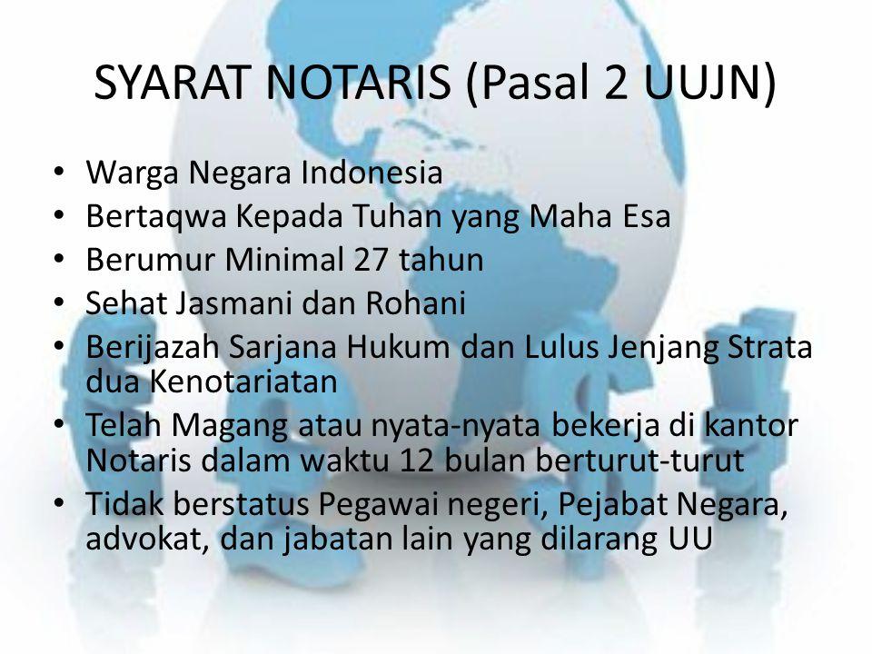 SYARAT NOTARIS (Pasal 2 UUJN) Warga Negara Indonesia Bertaqwa Kepada Tuhan yang Maha Esa Berumur Minimal 27 tahun Sehat Jasmani dan Rohani Berijazah S