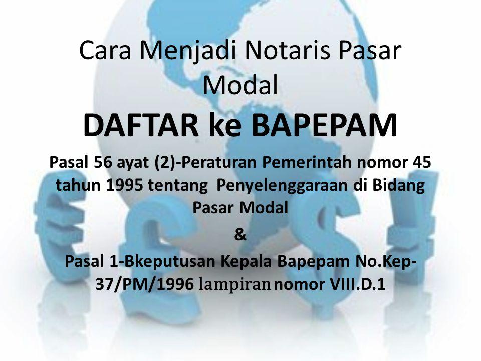 Cara Menjadi Notaris Pasar Modal DAFTAR ke BAPEPAM Pasal 56 ayat (2)-Peraturan Pemerintah nomor 45 tahun 1995 tentang Penyelenggaraan di Bidang Pasar