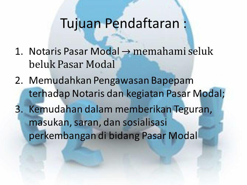 Tujuan Pendaftaran : 1.Notaris Pasar Modal → memahami seluk beluk Pasar Modal 2.Memudahkan Pengawasan Bapepam terhadap Notaris dan kegiatan Pasar Moda