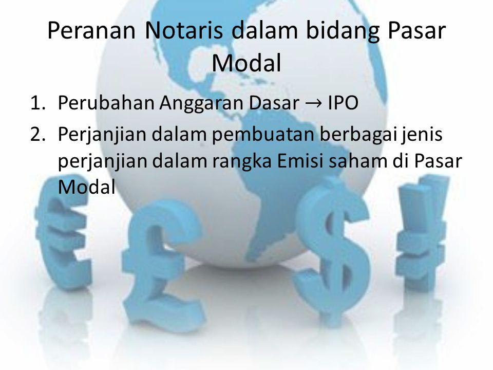 Peranan Notaris dalam bidang Pasar Modal 1.Perubahan Anggaran Dasar → IPO 2.Perjanjian dalam pembuatan berbagai jenis perjanjian dalam rangka Emisi sa