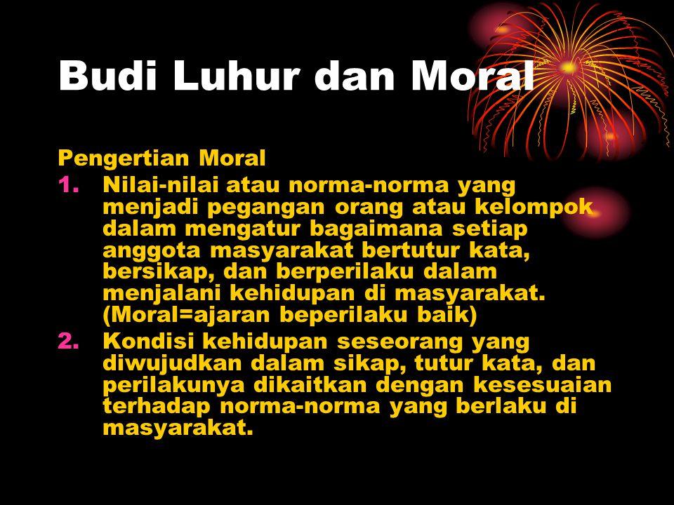 Budi Luhur dan Moral Pengertian Moral 1.Nilai-nilai atau norma-norma yang menjadi pegangan orang atau kelompok dalam mengatur bagaimana setiap anggota masyarakat bertutur kata, bersikap, dan berperilaku dalam menjalani kehidupan di masyarakat.