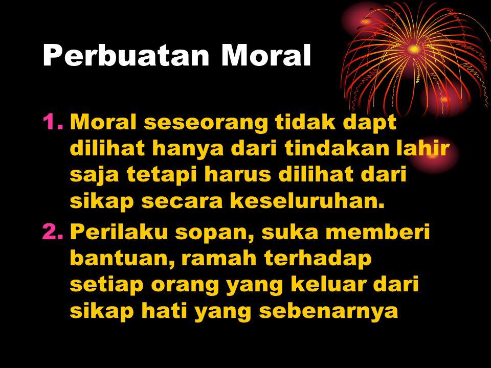 Perbuatan Moral 1.Moral seseorang tidak dapt dilihat hanya dari tindakan lahir saja tetapi harus dilihat dari sikap secara keseluruhan.