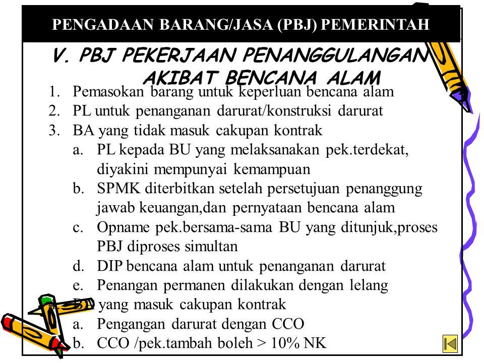 V. PBJ PEKERJAAN PENANGGULANGAN AKIBAT BENCANA ALAM PENGADAAN BARANG/JASA (PBJ) PEMERINTAH 1.Pemasokan barang untuk keperluan bencana alam 2.PL untuk