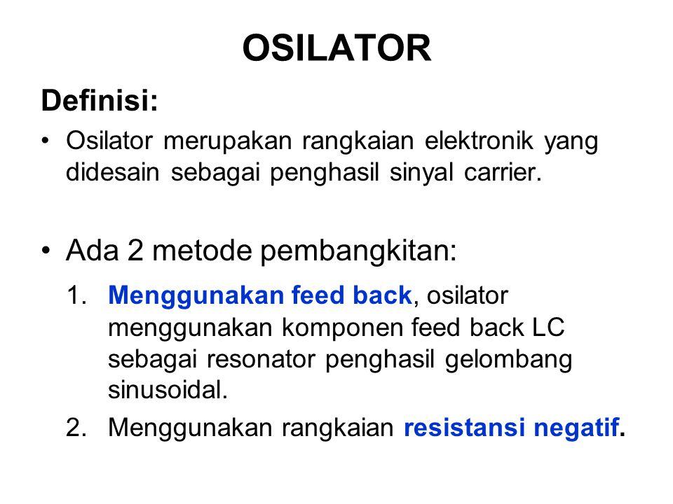 OSILATOR Definisi: Osilator merupakan rangkaian elektronik yang didesain sebagai penghasil sinyal carrier. Ada 2 metode pembangkitan: 1. Menggunakan f
