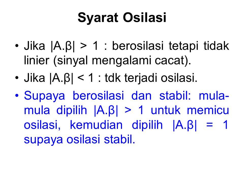 Syarat Osilasi Jika |A.β| > 1 : berosilasi tetapi tidak linier (sinyal mengalami cacat). Jika |A.β| < 1 : tdk terjadi osilasi. Supaya berosilasi dan s