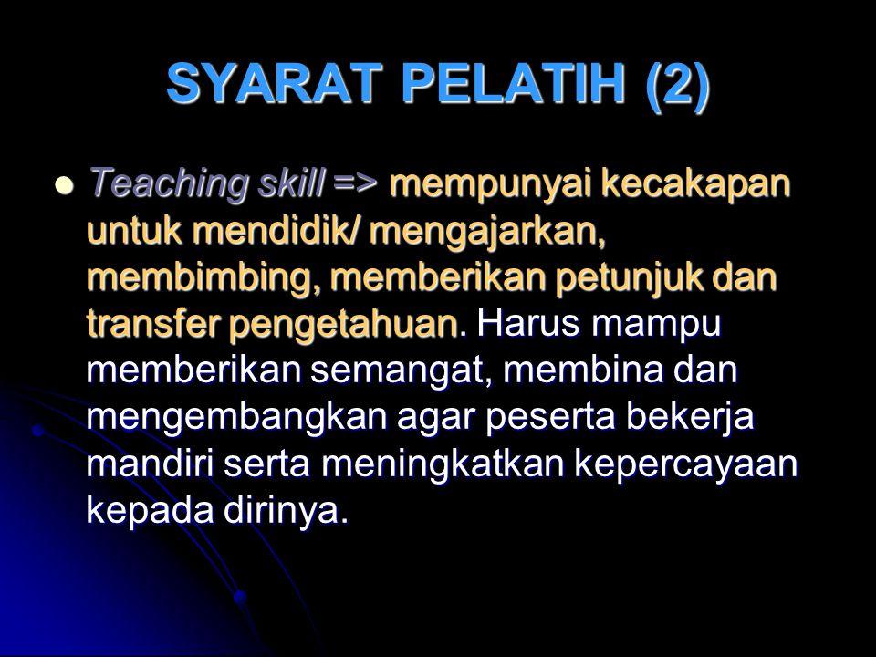 SYARAT PELATIH (2) Teaching skill => mempunyai kecakapan untuk mendidik/ mengajarkan, membimbing, memberikan petunjuk dan transfer pengetahuan.