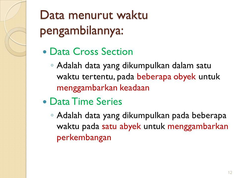 Data menurut waktu pengambilannya: Data Cross Section ◦ Adalah data yang dikumpulkan dalam satu waktu tertentu, pada beberapa obyek untuk menggambarka
