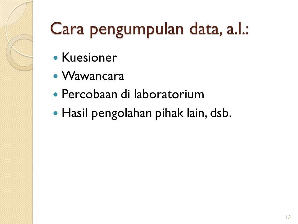 Cara pengumpulan data, a.l.: Kuesioner Wawancara Percobaan di laboratorium Hasil pengolahan pihak lain, dsb. 13