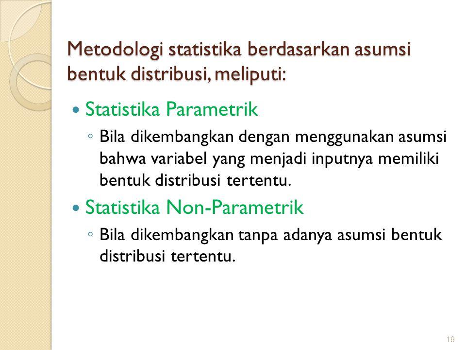 Metodologi statistika berdasarkan asumsi bentuk distribusi, meliputi: Statistika Parametrik ◦ Bila dikembangkan dengan menggunakan asumsi bahwa variab