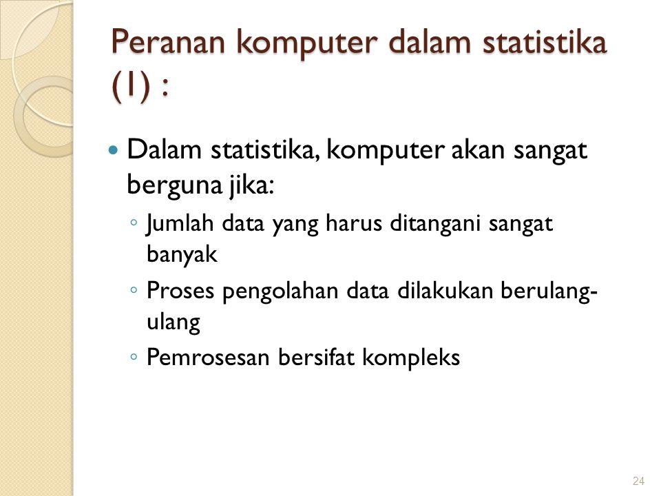 Peranan komputer dalam statistika (1) : Dalam statistika, komputer akan sangat berguna jika: ◦ Jumlah data yang harus ditangani sangat banyak ◦ Proses