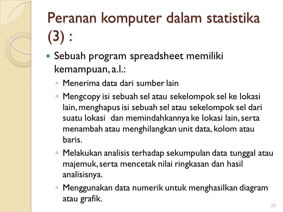 Peranan komputer dalam statistika (3) : Sebuah program spreadsheet memiliki kemampuan, a.l.: ◦ Menerima data dari sumber lain ◦ Mengcopy isi sebuah se