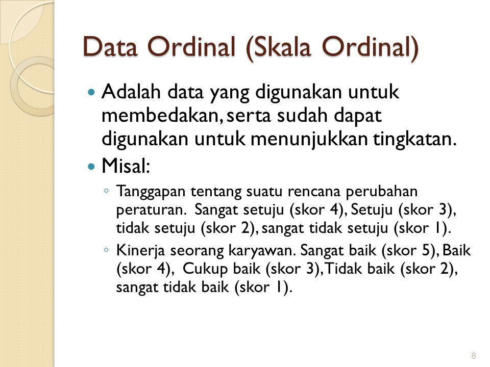 Data Ordinal (Skala Ordinal) Adalah data yang digunakan untuk membedakan, serta sudah dapat digunakan untuk menunjukkan tingkatan. Misal: ◦ Tanggapan