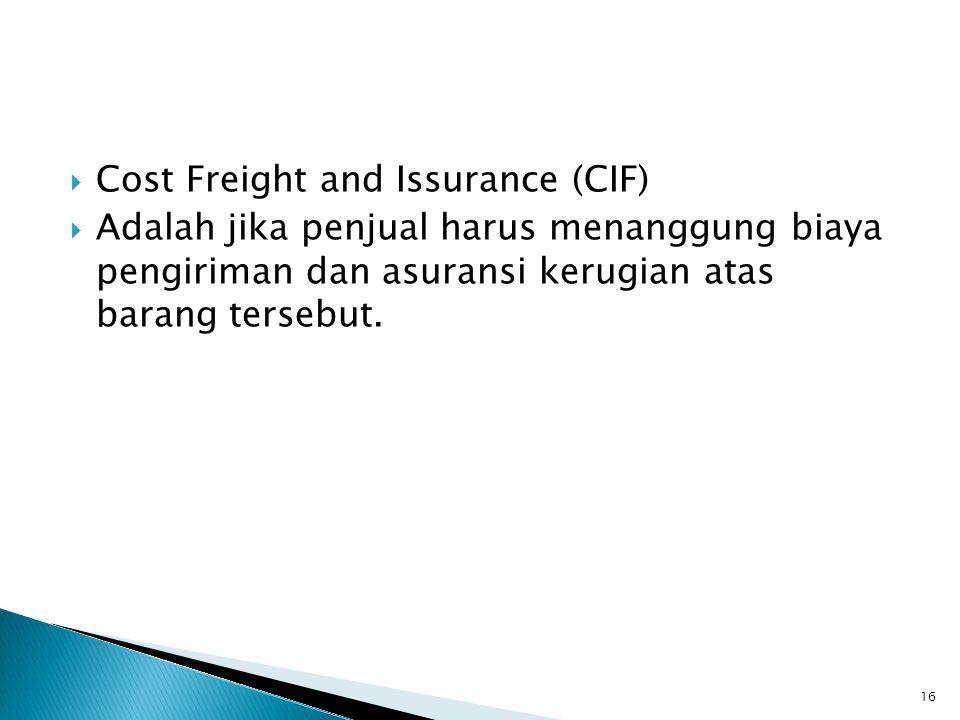  Cost Freight and Issurance (CIF)  Adalah jika penjual harus menanggung biaya pengiriman dan asuransi kerugian atas barang tersebut.