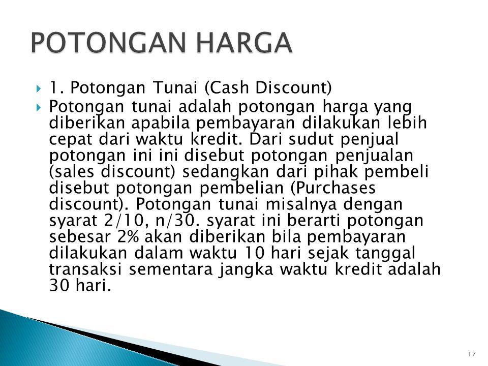  1. Potongan Tunai (Cash Discount)  Potongan tunai adalah potongan harga yang diberikan apabila pembayaran dilakukan lebih cepat dari waktu kredit.