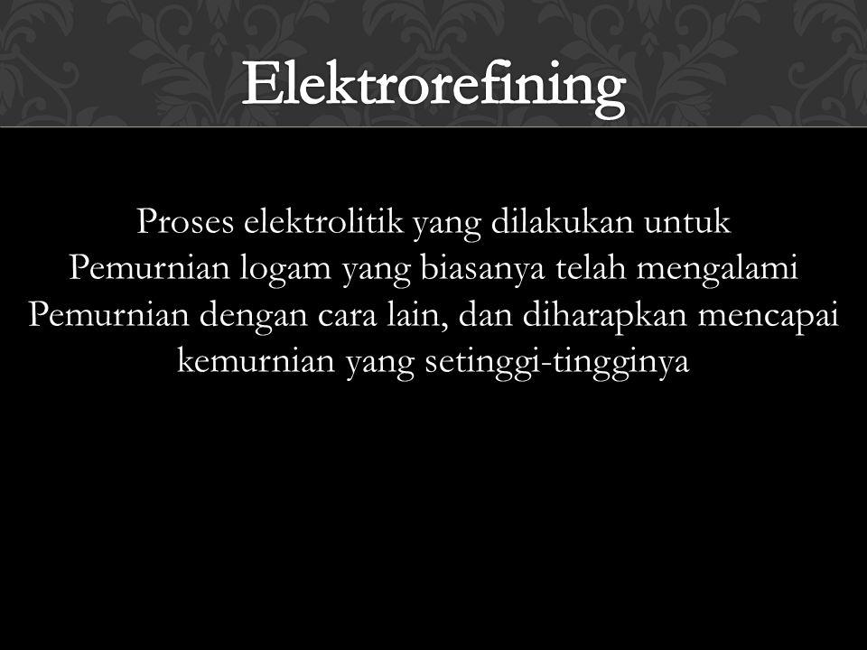 Proses elektrolitik yang dilakukan untuk Pemurnian logam yang biasanya telah mengalami Pemurnian dengan cara lain, dan diharapkan mencapai kemurnian y