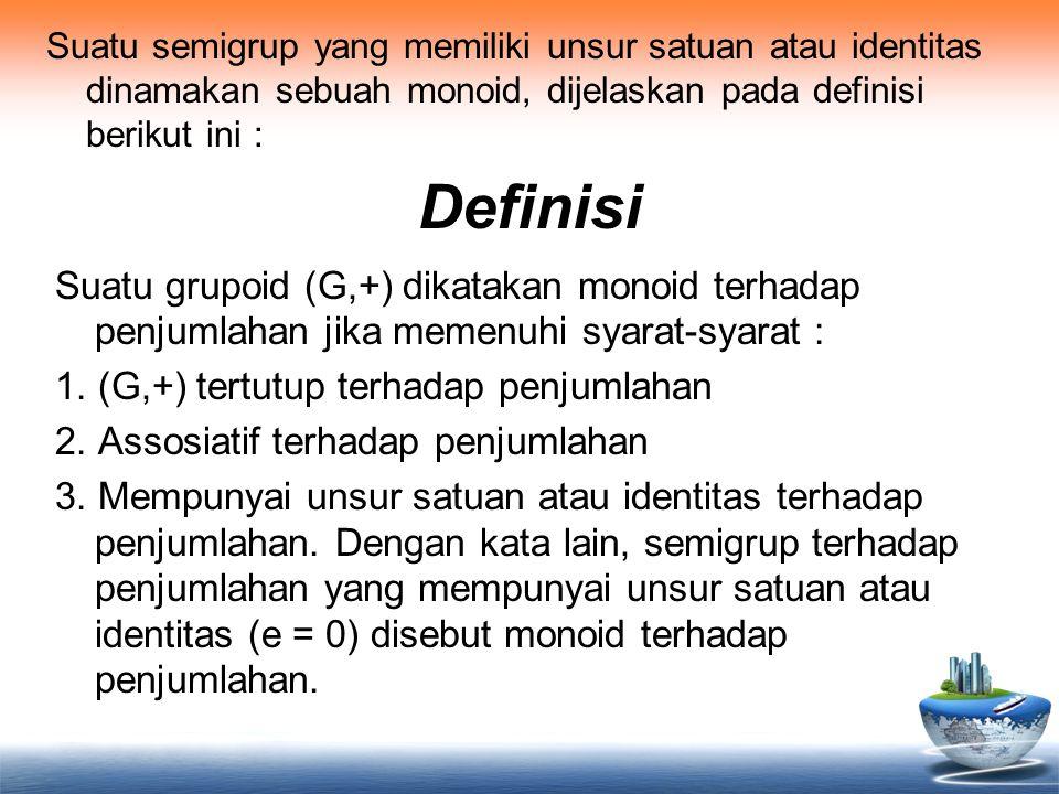 Definisi Suatu semigrup yang memiliki unsur satuan atau identitas dinamakan sebuah monoid, dijelaskan pada definisi berikut ini : Suatu grupoid (G,+)