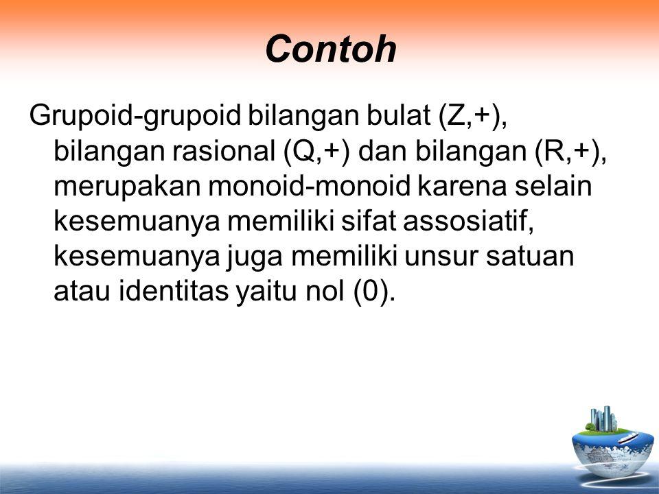 Contoh Grupoid-grupoid bilangan bulat (Z,+), bilangan rasional (Q,+) dan bilangan (R,+), merupakan monoid-monoid karena selain kesemuanya memiliki sif