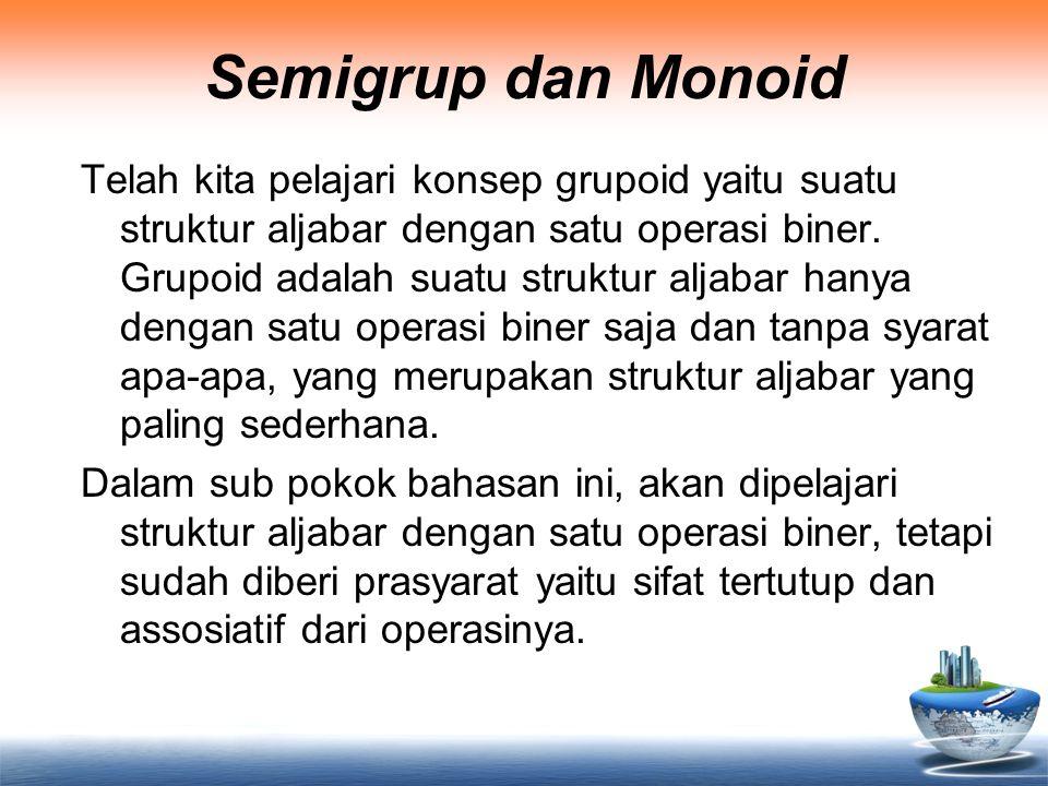 Semigrup dan Monoid Telah kita pelajari konsep grupoid yaitu suatu struktur aljabar dengan satu operasi biner. Grupoid adalah suatu struktur aljabar h
