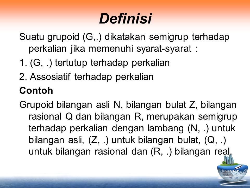 Definisi Suatu grupoid (G,.) dikatakan semigrup terhadap perkalian jika memenuhi syarat-syarat : 1. (G,.) tertutup terhadap perkalian 2. Assosiatif te