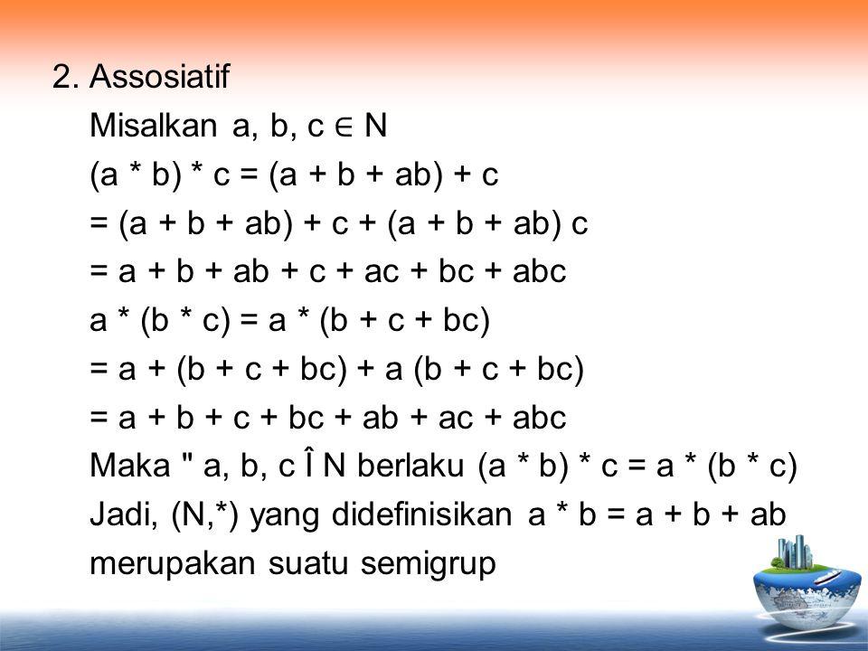 2. Assosiatif Misalkan a, b, c ∈ N (a * b) * c = (a + b + ab) + c = (a + b + ab) + c + (a + b + ab) c = a + b + ab + c + ac + bc + abc a * (b * c) = a