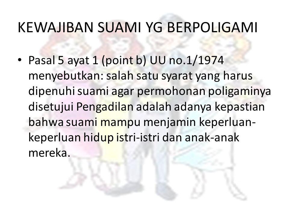 KEWAJIBAN SUAMI YG BERPOLIGAMI Pasal 5 ayat 1 (point b) UU no.1/1974 menyebutkan: salah satu syarat yang harus dipenuhi suami agar permohonan poligami