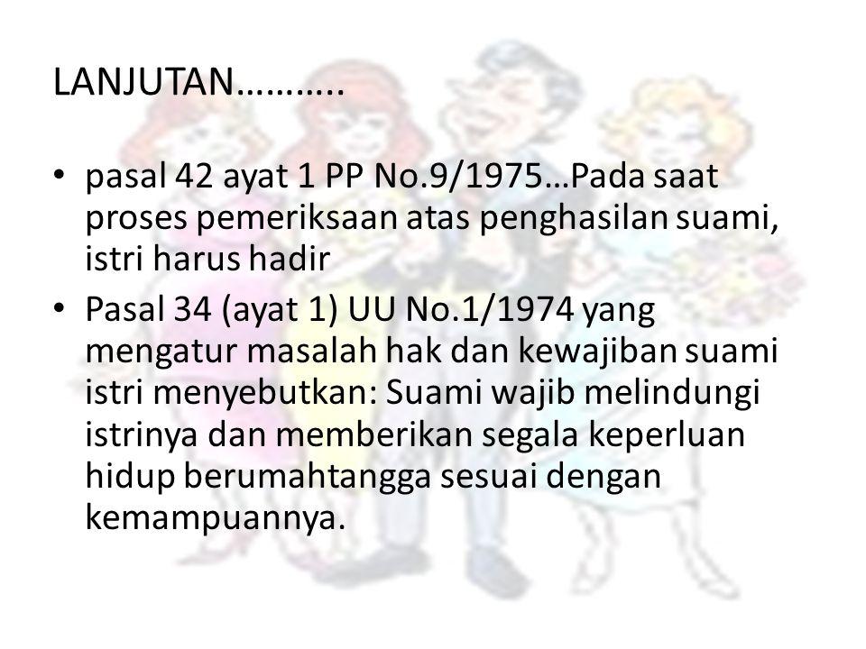 LANJUTAN……….. pasal 42 ayat 1 PP No.9/1975…Pada saat proses pemeriksaan atas penghasilan suami, istri harus hadir Pasal 34 (ayat 1) UU No.1/1974 yang