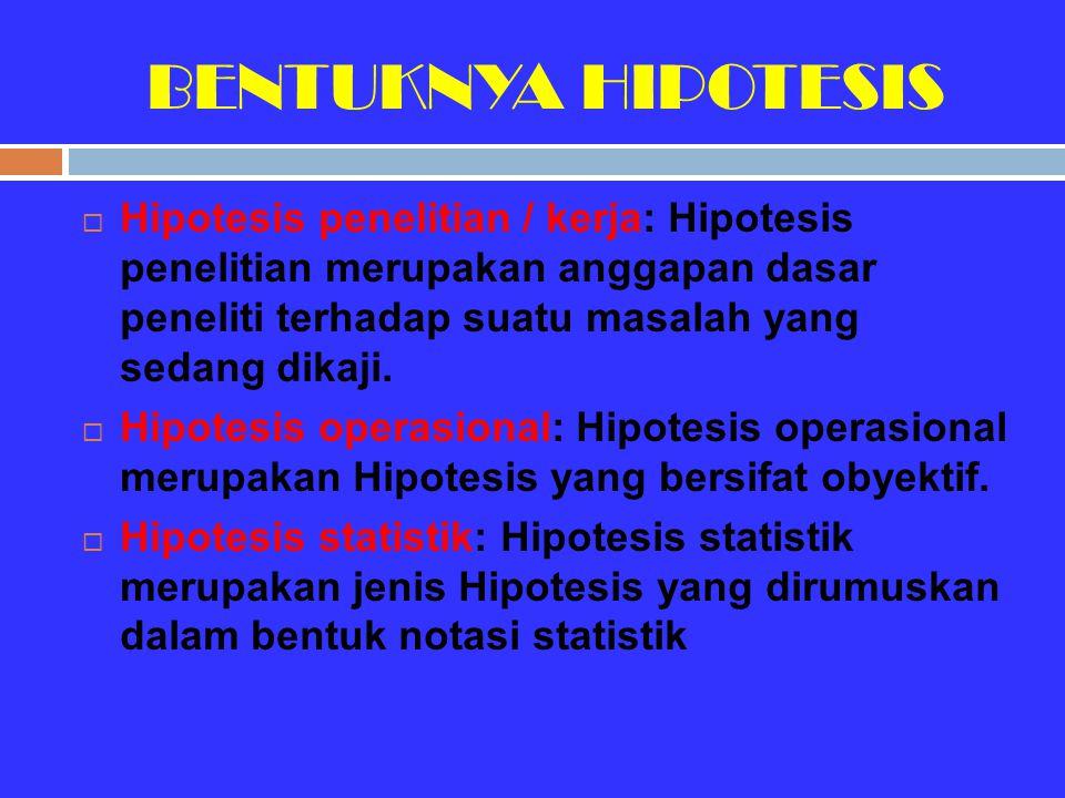 BENTUKNYA HIPOTESIS  Hipotesis penelitian / kerja: Hipotesis penelitian merupakan anggapan dasar peneliti terhadap suatu masalah yang sedang dikaji.