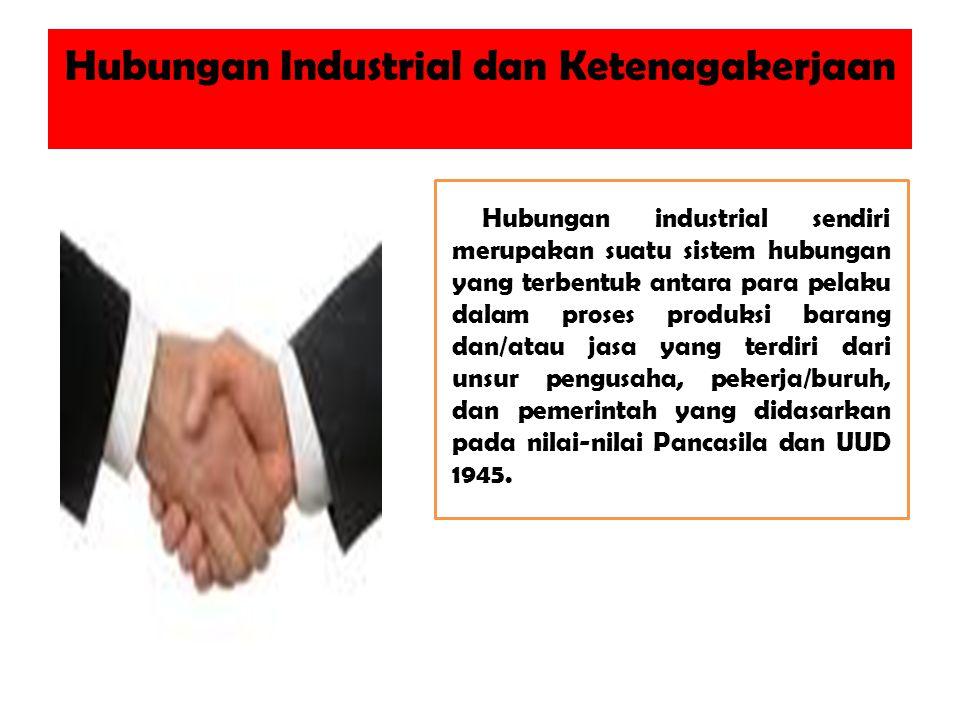 Hubungan Industrial dan Ketenagakerjaan Hubungan industrial sendiri merupakan suatu sistem hubungan yang terbentuk antara para pelaku dalam proses produksi barang dan/atau jasa yang terdiri dari unsur pengusaha, pekerja/buruh, dan pemerintah yang didasarkan pada nilai-nilai Pancasila dan UUD 1945.